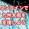 ワンコインでできる「熊本・鹿児島豪雨水害支援」キンコン西野さんからのお礼ももらえます。