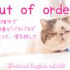 【週末英語#149】「out of order」は「故障中」の他に「順不同で」や「異常、狂って」という意味もあるよ