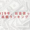 2019年、お金使った高額ランキング