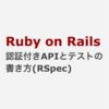 Ruby on Rails 認証付きAPIとテストの書き方(RSpec)