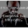 電子タバコVAPEの初心者が入門用にEleaf iStick Picoを買ってみた
