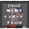 【VRoid】服・靴をインポートするには(服を着せる、靴を履かせるには)