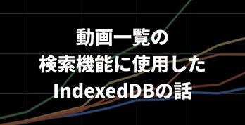 購入済み動画一覧に検索機能を実装する際に使用したIndexedDBの話