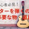 ギターを弾くために必要なものまとめ:クラシックギター
