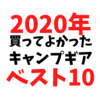 2020年買って良かったキャンプギアベスト10&使っていないキャンプギア。