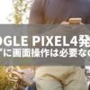 Google Pixel4発表!触れずに画面操作は必要なのか?