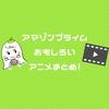 【Amazonプライム】アラサー女子が観ておもしろかったアニメ!