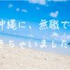 無職、沖縄に移住してきました。【移住 > 仕事】でいいんじゃないのって話。