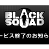 BLACK SQUAD サービス終了