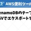 【AWS便利ツール】DynamoDBのテーブルをCSVでエクスポートする