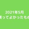 【商品紹介】買ってよかったもの(2021年5月編)