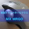 新型トラックボールマウス「MX MRGO」3週間使用してみた感想!!