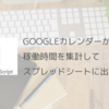 【Google Apps Script】Googleカレンダーから月間の稼働時間を集計する