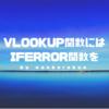 【Excel】VLOOKUP関数にはIFERROR関数を組み合わせると楽になる