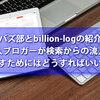バズ部とbillion-logの紹介&個人ブロガーが検索からの流入を増やすためにはどうすればいいのか