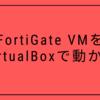 FortiGate VMをVirtualBoxで動かす