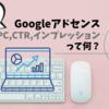 【超初心者向け】そろそろ本気で「Googleアドセンス」の話をしよう《CPC・CTR・インプレッション収益》って何?