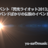 若手発掘イベント「閃光ライオット2013」がレベル高すぎ!?人気上昇中のバンドしかいないってホント?
