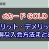 【2019年】dカードGOLDのメリット・デメリット・お得な入会方法まとめ!
