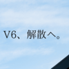 V6が、解散する。
