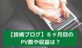 【技術ブログ】8ヶ月目のPV数や収益は?
