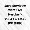 Java Servlet のプログラムを Heroku へデプロイしてみる。【DB使用版】