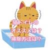 猫トイレのおすすめは?ドーム型システムトイレの感想と掃除方法