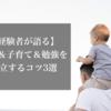 【経験者が語る】仕事&子育て&勉強を両立するコツ3選