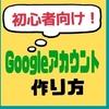 【初心者向け】Googleアカウント作成の手順