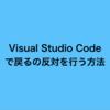 Visual Studio Code で戻るの反対を行う方法