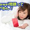 【1分でわかるHuawei問題】Huaweiユーザーが今後自分のデバイスをどうしたらよいのか考えてみた