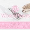 【WordPress】ワードプレスでブログを開設したらまずブログを書く前にしておくべき必要最低限の設定