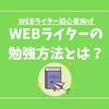 WEBライターが文章力を上げるための勉強方法