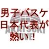 男子バスケ日本代表が熱い!(☆)