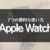 Apple Watchで出来る7つの事【超絶便利】