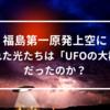 福島第一原発上空に現れた光たちは「UFOの大群」だったのか?