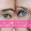 【絶大人気!ハーフ顔デザイン】知っておくべき○○とは?