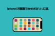 iPhoneXRが大きすぎてスマホを触る時間がものすごく減った話。
