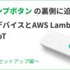 「混雑ランプボタン」の裏側に迫る!ボタンデバイスとAWS Lambdaでお手軽IoT 〜デバイスセットアップ編〜