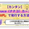 【カンタン】nanaco(ナナコ)カードを「0円」で発行する方法!この方法を使わない理由はないかも?!