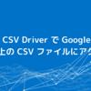 CData CSV Driver で Google Cloud Storage 上の CSV ファイルにアクセスする