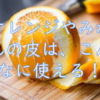 みかん、オレンジをの皮は捨てないで! 驚くほど使い道があります。