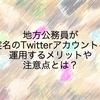 地方公務員が実名のTwitterアカウントを運用するメリットや注意点とは?