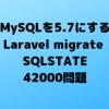 MySQLを5.7にする(Laravel migrate SQLSTATE[42000] 問題を解決)