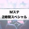 【Mステ】2時間スペシャル!出演者・タイムテーブル・主題歌ランキングまとめ(2/10)