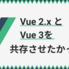 Vue 2.xとVue 3を共存させようと思ったけどダメだった話