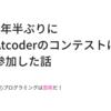 2年半ぶりにAtcoderのコンテストに参加した話