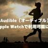 Audible(オーディブル)がApple Watchで利用可能に!ランニングのお供に試したが不安定・・・