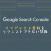 【2020年12月21日更新】Google Search Consoleでインデックス登録をリクエストできない…?! コアアップデート…!?