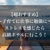 【超おすすめ】〜子育てに仕事に勉強に〜ストレスを感じたら高級ホテルに行こう!